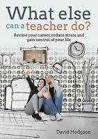 What Else Can a Teacher Do?: Review your career, reduce stress and gain control