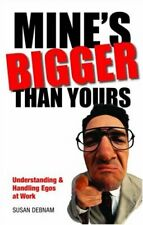 Mine's Bigger Than Yours: Understanding and Handling Egos at Work By Susan Debn
