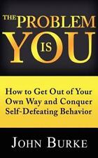 The Problem is YOU: How to Get Out of Your Own Way and Conquer Self-Defeating Be