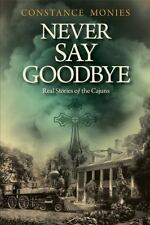 Never Say Goodbye : Real Stories of the Cajuns: By Monies, Constance Bertrand...