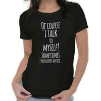 Of Course I Talk to Myself Need Expert Advice Funny Crazy Womens Tee T Shirts