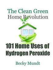 101 Home Uses of Hydrogen Peroxide: The Clean Green Home Revolution (Natural Mi