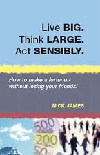 Live BIG. Think LARGE. Act SENSIBLY: How to Make a Fortune - without Losing...