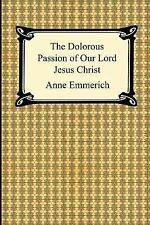 The Dolorous Passion of Our Lord Jesus Christ by Anne Catherine Emmerich...