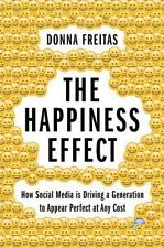 The Happiness Effect : How Social Media Is Driving a Generation to Appear...