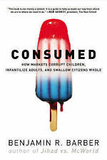 Consumed: How Markets Corrupt Children, Infantilize Adults, and-ExLibrary