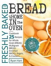 Freshly Baked Bread at Home in the Oven : Cookbook 25 Recipes for Whole Grain...