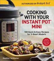 Cooking with your Instant Pot Mini : 100 Quick & Easy Recipes for 3-Quart Mod...