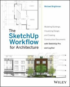The SketchUp Workflow for Architecture : Modeling Buildings, Visualizing Design,