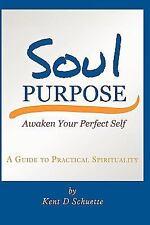 Soul Purpose : Awaken Your Perfect Self by Kent D. Schuette (2009, Paperback)