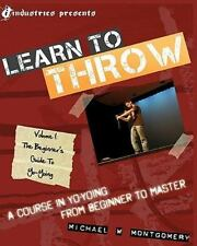 Learn to Throw: Volume 1 - the Beginner's Guide to Yo-Yoing : A Course in...