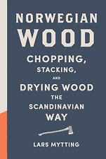 Norwegian Wood : Chopping, Stacking, and Drying Wood the Scandinavian Way by...