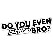 DO YOU EVEN SHIFT BRO Sticker Decal JDM Car Drift Vinyl Funny Turbo #5666E