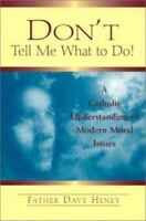 Don't Tell Me What to Do! A Catholic Understanding of Modern Moral Issues