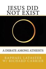 Jesus Did Not Exist : A Debate among Atheists: By Lataster, Raphael Carrier, ...
