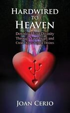 Hardwired to Heaven: Download Your Divinity Through Your Heart and Create Your D