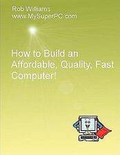 How to Build an Affordable, Quality, Fast Computer! by Rob Williams (2008,...