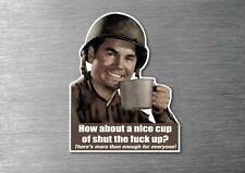 How about a nice cup of shut the f#ck up sticker quality 7 yr water proof funny