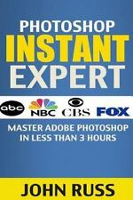 Photoshop Instant Expert (Book 2) : Master Adobe Photoshop in Less Than 3 Hou...