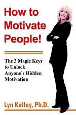 How to Motivate People! : The 3 Magic Keys to Unlock Anyone's Hidden...