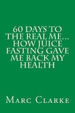 60 Days to the Real Me... How Juice Fasting Gave Me Back My Health by Marc...