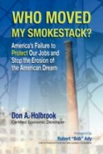 Who Moved My Smokestack? : America's Failure to Protect Our Jobs and Stop the...
