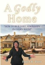 A Godly Home : How to Build Relationships in Every Room by Hattie R. Butts...