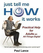 Just Tell Me How It Works : Practical Help for Adults on All-Things-Digital...