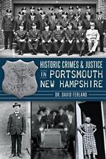 Historic Crimes and Justice in Portsmouth, New Hampshire by David Ferland (2014)
