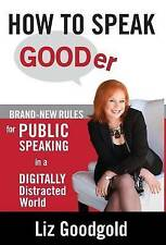 How to Speak Gooder: Brand-New Rules for Public Speaking in a Digitally Distract