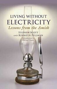 Living Without Electricity: Lessons from the Amish Scott, Stephen; Pellman, Kenn