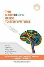 The Sharpbrains Guide to Brain Fitness: How to Optimize Brain Health and Perform