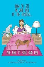 How to Get in and Out of the Hospital... and Back to Your Own Bed! - a Manual...