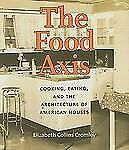 The Food Axis : Cooking, Eating, and the Architecture of American Houses by...