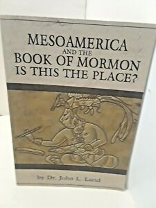 Mesoamerica and the Book of Mormon: Is This the Place? by John L. Lund