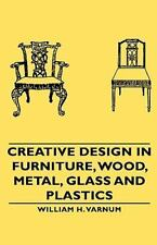 Creative Design in Furniture, Wood, Metal, Glass and Plastics by William H....