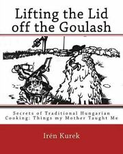 Lifting the Lid off the Goulash : Secrets of Traditional Hungarian Cooking: T...