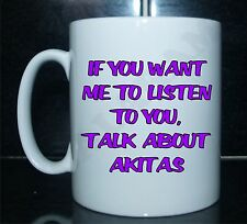 IF YOU WANT ME TO LISTEN TO YOU, TALK ABOUT AKITAS Printed Mug - Ideal Gift