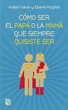 Cómo Ser el Papá o la Mamá Que Siempre Quisiste Ser by Elaine Mazlish and...