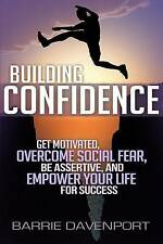Building Confidence: Get Motivated, Overcome Social Fear, Be Assertive, and Empo