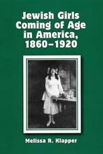 Jewish Girls Coming of Age in America, 1860-1920: By Melissa R Klapper