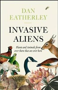 Invasive Aliens The Plants and Animals from Over There That are... 9780008262785