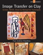 Image Transfer on Clay: Screen, Relief, Decal & Monoprint Techniques (A Lark Cer