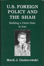 Mark Gasiorowski / U.S Foreign Policy and the Shah Building Client State in Iran