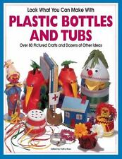 Look What You Can Make with Plastic Bottles and Tubs: More Than 80 Pictured Craf
