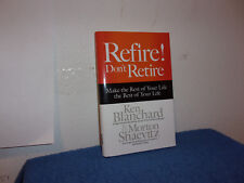 Refire! Don't Retire : Make the Rest of Your Life the Best of Your Life by Ken B