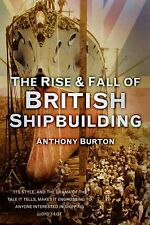 The Rise and Fall of British Shipbuilding by Anthony Burton (Paperback, 2013)