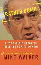 Rather Dumb : A Top Tabloid Reporter Tells CBS How to Do News by Mike Walker...