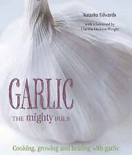 Garlic: The Mighty Bulb: Cooking, Growing and Healing with Garlic. Foreword by C