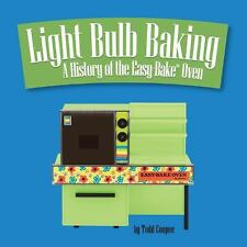 Light Bulb Baking: A History of the Easy-Bake Oven by Coopee, Todd